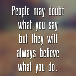 People-may-doubt-what-you-say-but-they-will-always-believe-what-you-do